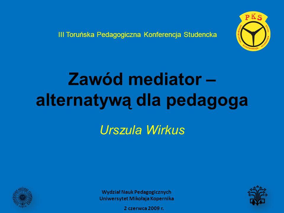 Zawód mediator – alternatywą dla pedagoga Urszula Wirkus III Toruńska Pedagogiczna Konferencja Studencka 2 czerwca 2009 r. Wydział Nauk Pedagogicznych