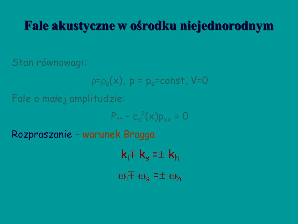 Fale akustyczne w ośrodku jednorodnym Stan równowagi:  =  e =const., p = p e =const, V e =0 Fale o małej amplitudzie: P tt – c s 2 p xx = 0 c s 2 =  p e /  e Związek dyspersyjny  2 =c s 2 k 2 Efekt Dopplera (V  0)  =  c s k + V e k