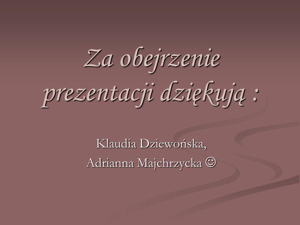 Za obejrzenie prezentacji dziękują : Klaudia Dziewońska, Adrianna Majchrzycka Adrianna Majchrzycka