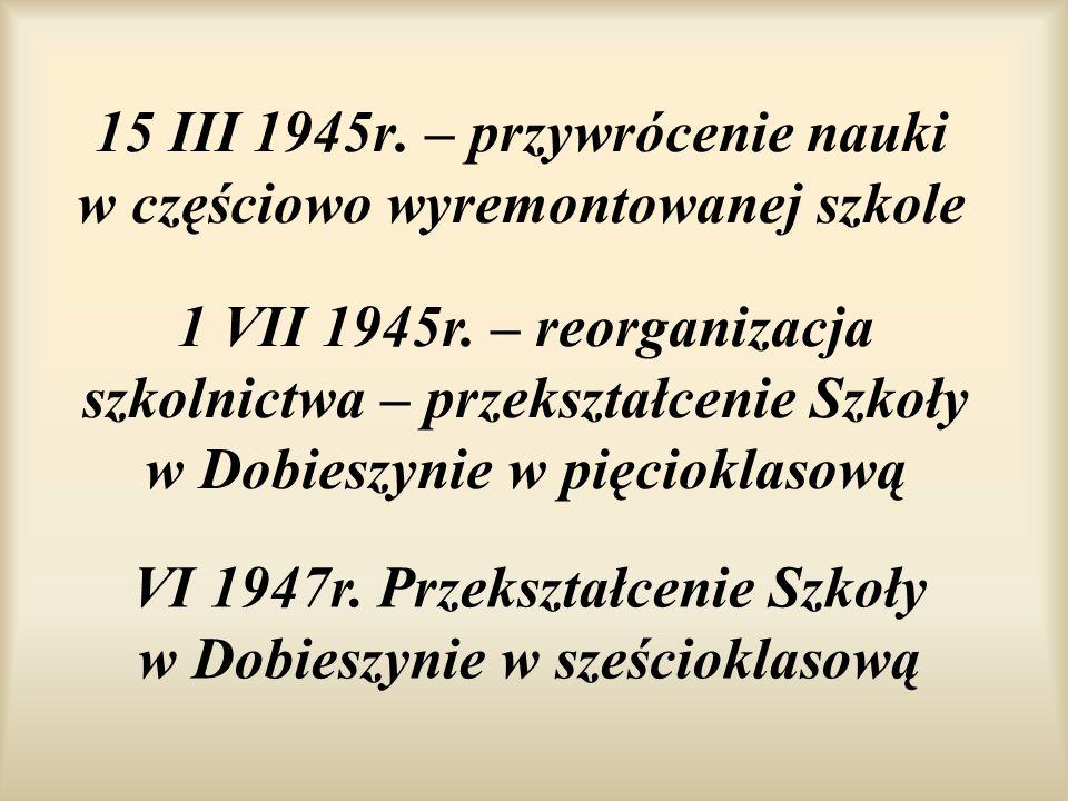 15 III 1945r. – przywrócenie nauki w częściowo wyremontowanej szkole 1 VII 1945r. – reorganizacja szkolnictwa – przekształcenie Szkoły w Dobieszynie w