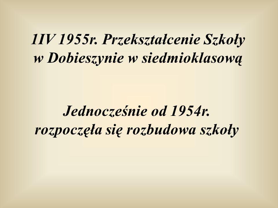 1IV 1955r. Przekształcenie Szkoły w Dobieszynie w siedmioklasową Jednocześnie od 1954r. rozpoczęła się rozbudowa szkoły