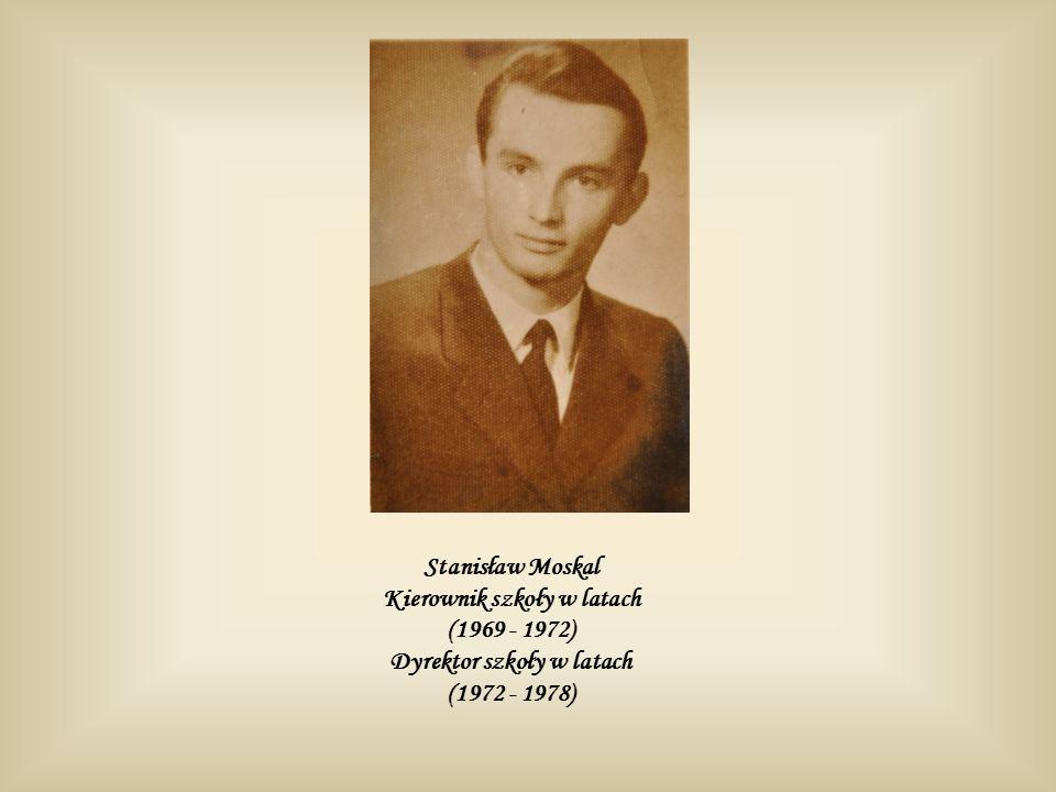 Stanisław Moskal Kierownik szkoły w latach (1969 - 1972) Dyrektor szkoły w latach (1972 - 1978)