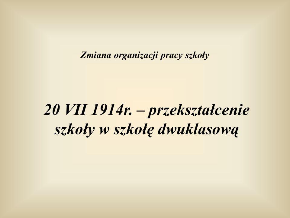 20 VII 1914r. – przekształcenie szkoły w szkołę dwuklasową Zmiana organizacji pracy szkoły
