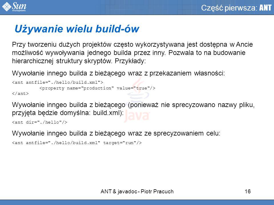 ANT & javadoc - Piotr Pracuch16 Część pierwsza: ANT Przy tworzeniu dużych projektów często wykorzystywana jest dostępna w Ancie możliwość wywoływania jednego builda przez inny.