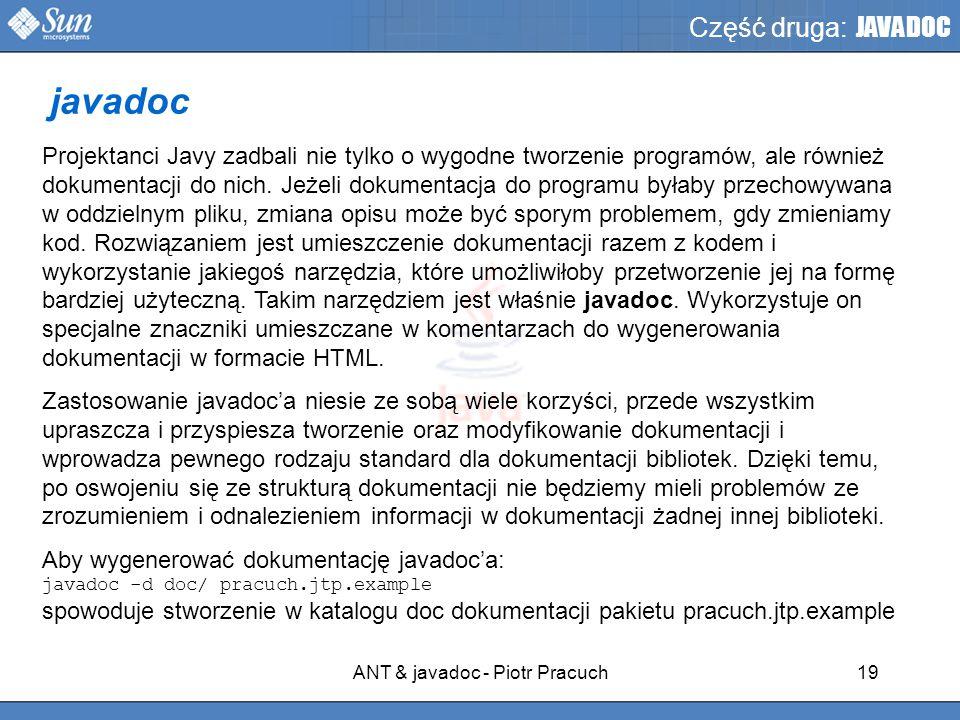 ANT & javadoc - Piotr Pracuch19 Część druga: JAVADOC Projektanci Javy zadbali nie tylko o wygodne tworzenie programów, ale również dokumentacji do nich.