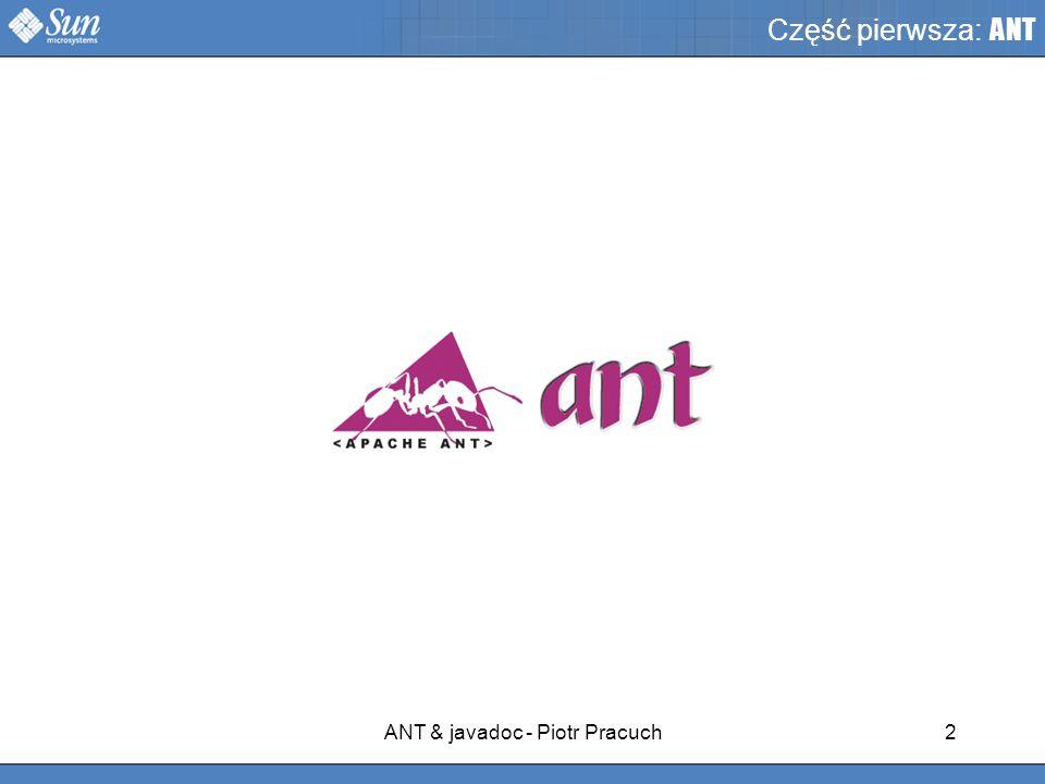 ANT & javadoc - Piotr Pracuch2 Część pierwsza: ANT CZĘŚĆ 1: ANT