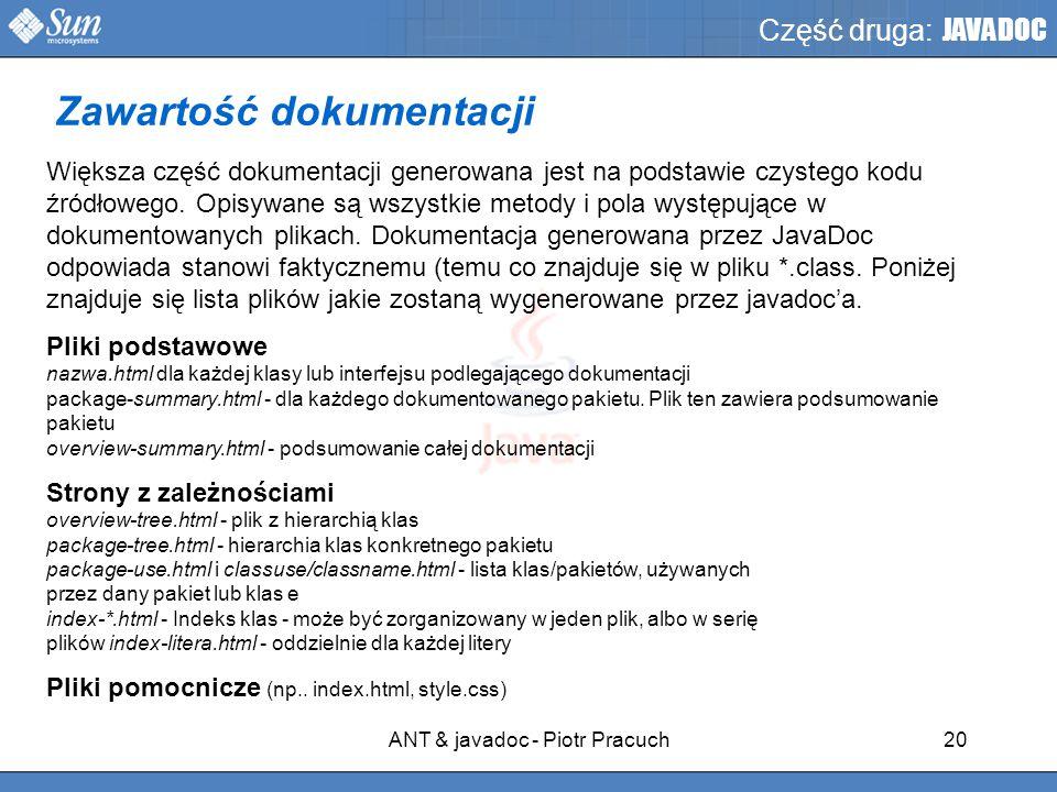 ANT & javadoc - Piotr Pracuch20 Część druga: JAVADOC Większa część dokumentacji generowana jest na podstawie czystego kodu źródłowego.