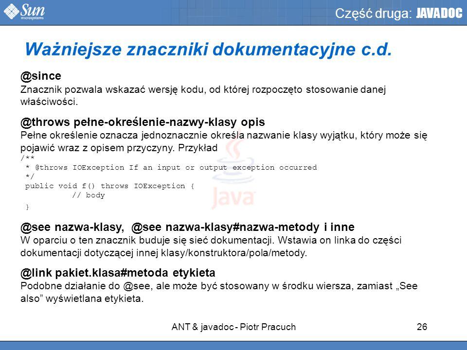 ANT & javadoc - Piotr Pracuch26 Część druga: JAVADOC @since Znacznik pozwala wskazać wersję kodu, od której rozpoczęto stosowanie danej właściwości.