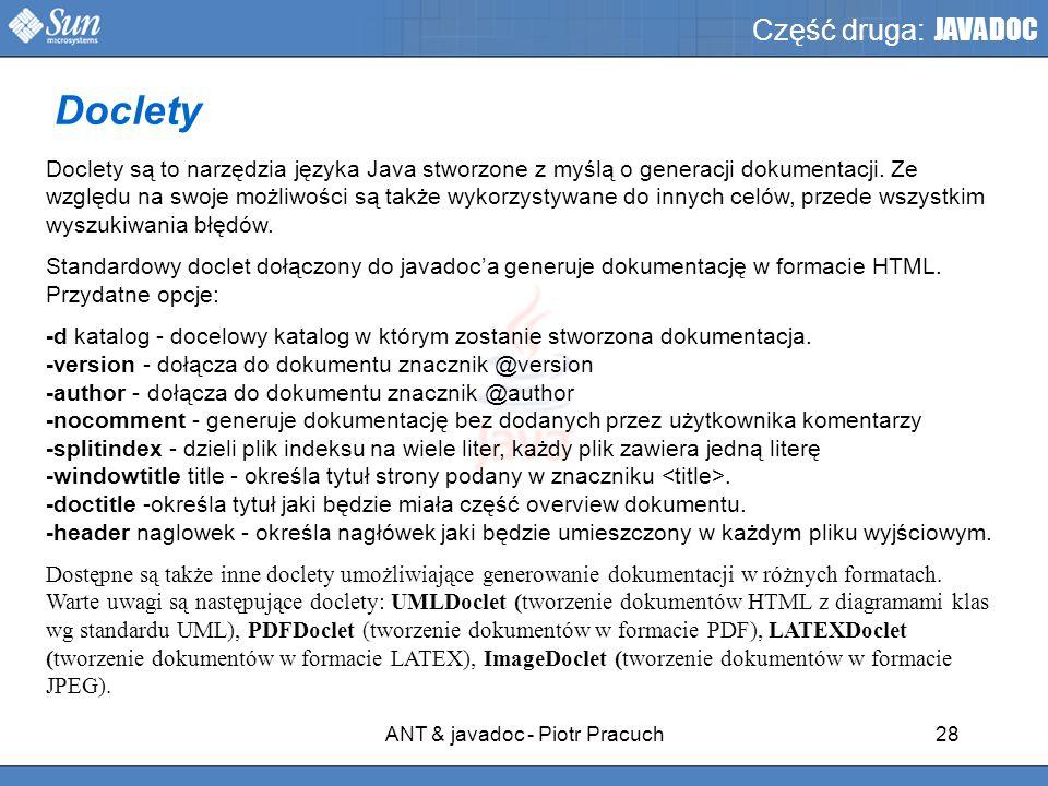 ANT & javadoc - Piotr Pracuch28 Część druga: JAVADOC Doclety są to narzędzia języka Java stworzone z myślą o generacji dokumentacji.
