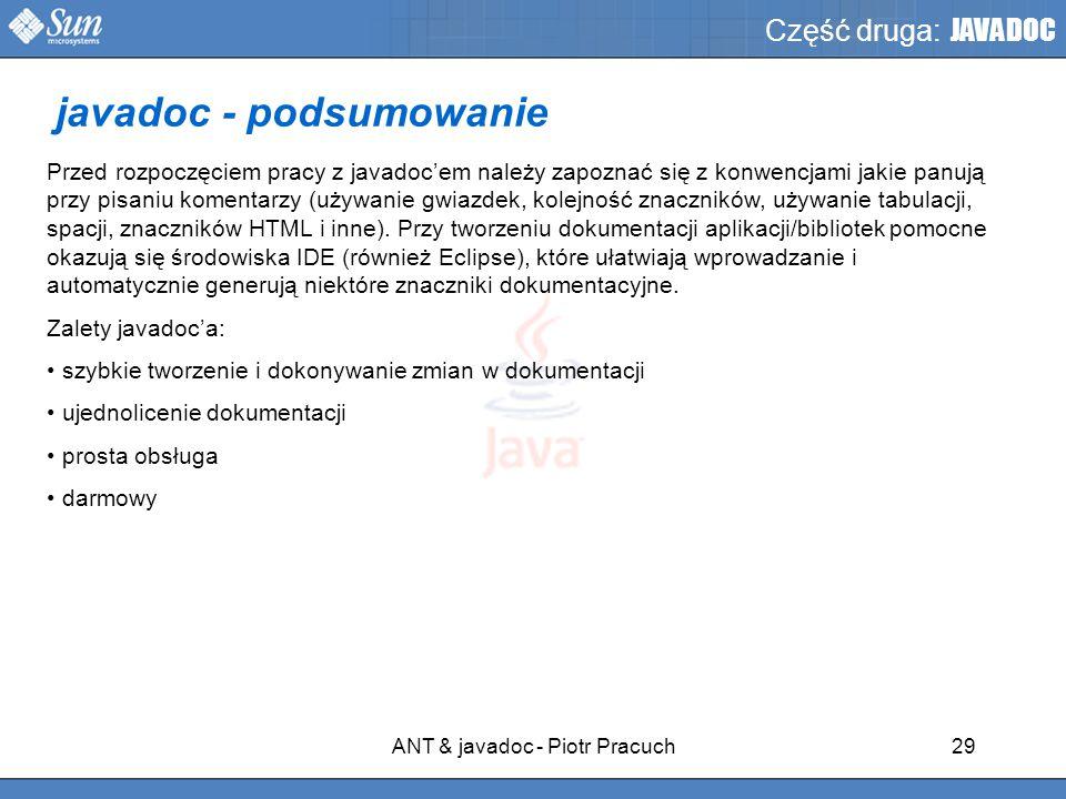 ANT & javadoc - Piotr Pracuch29 Część druga: JAVADOC Przed rozpoczęciem pracy z javadoc'em należy zapoznać się z konwencjami jakie panują przy pisaniu komentarzy (używanie gwiazdek, kolejność znaczników, używanie tabulacji, spacji, znaczników HTML i inne).