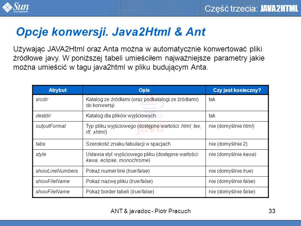 ANT & javadoc - Piotr Pracuch33 Część trzecia: JAVA2HTML Używając JAVA2Html oraz Anta można w automatycznie konwertować pliki źródłowe javy.