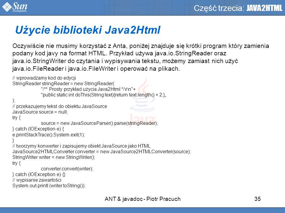 ANT & javadoc - Piotr Pracuch35 Część trzecia: JAVA2HTML Oczywiście nie musimy korzystać z Anta, poniżej znajduje się krótki program który zamienia podany kod javy na format HTML.