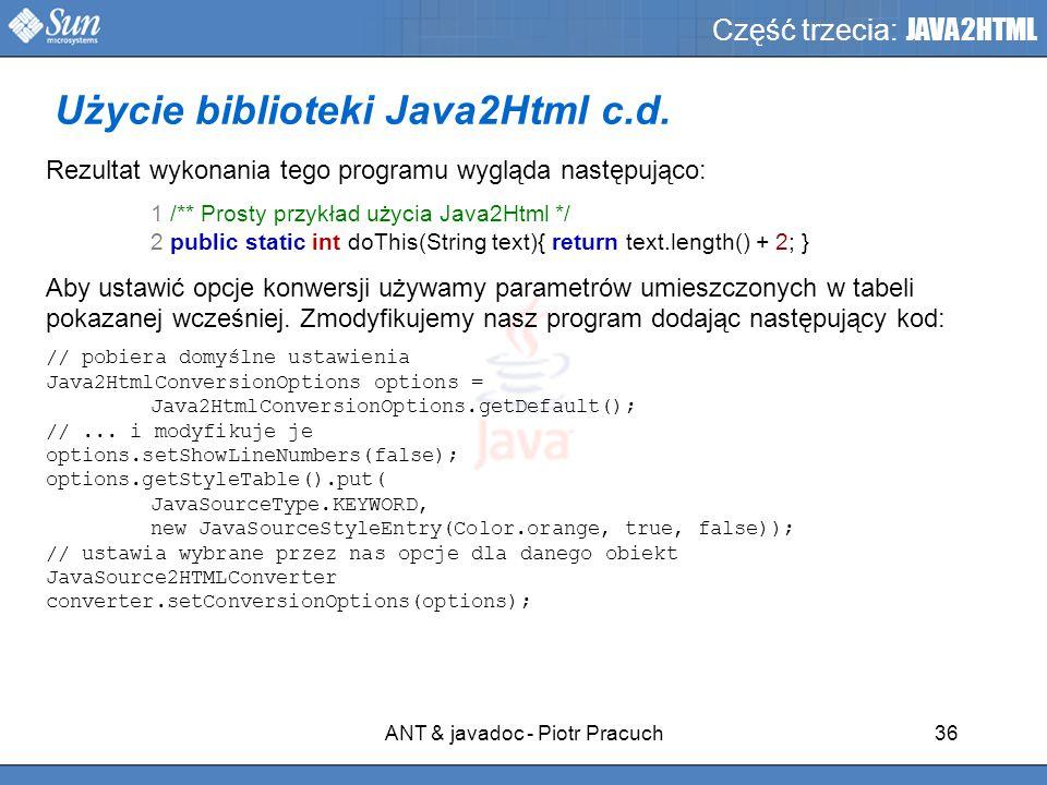 ANT & javadoc - Piotr Pracuch36 Część trzecia: JAVA2HTML Rezultat wykonania tego programu wygląda następująco: 1 /** Prosty przykład użycia Java2Html */ 2 public static int doThis(String text){ return text.length() + 2; } Aby ustawić opcje konwersji używamy parametrów umieszczonych w tabeli pokazanej wcześniej.