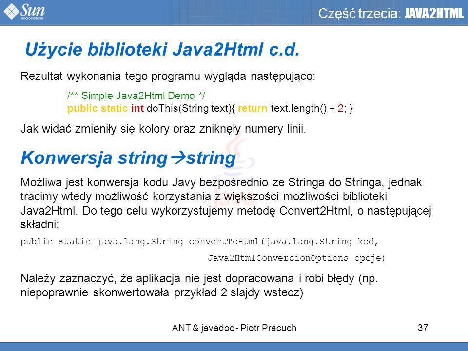 ANT & javadoc - Piotr Pracuch37 Część trzecia: JAVA2HTML Rezultat wykonania tego programu wygląda następująco: /** Simple Java2Html Demo */ public static int doThis(String text){ return text.length() + 2; } Jak widać zmieniły się kolory oraz zniknęły numery linii.