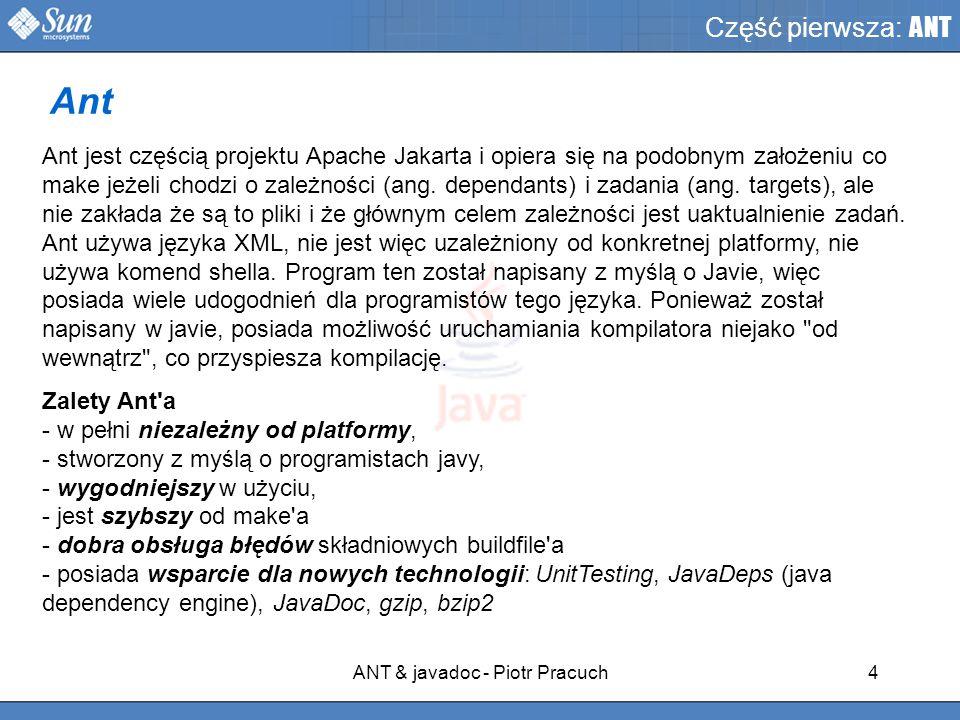 ANT & javadoc - Piotr Pracuch4 Część pierwsza: ANT Ant jest częścią projektu Apache Jakarta i opiera się na podobnym założeniu co make jeżeli chodzi o zależności (ang.