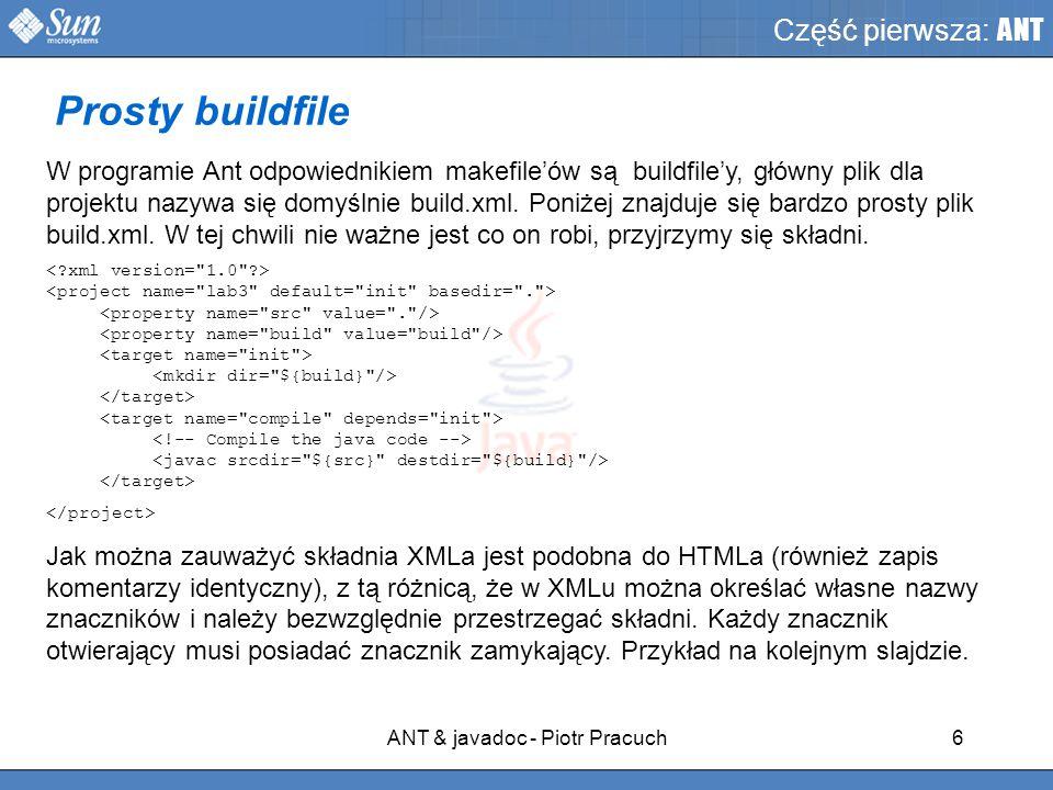ANT & javadoc - Piotr Pracuch6 Część pierwsza: ANT W programie Ant odpowiednikiem makefile'ów są buildfile'y, główny plik dla projektu nazywa się domyślnie build.xml.