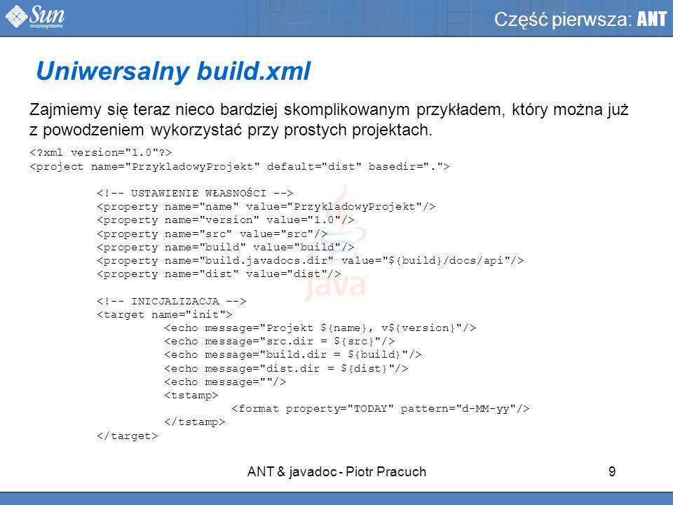 ANT & javadoc - Piotr Pracuch9 Część pierwsza: ANT Zajmiemy się teraz nieco bardziej skomplikowanym przykładem, który można już z powodzeniem wykorzystać przy prostych projektach.