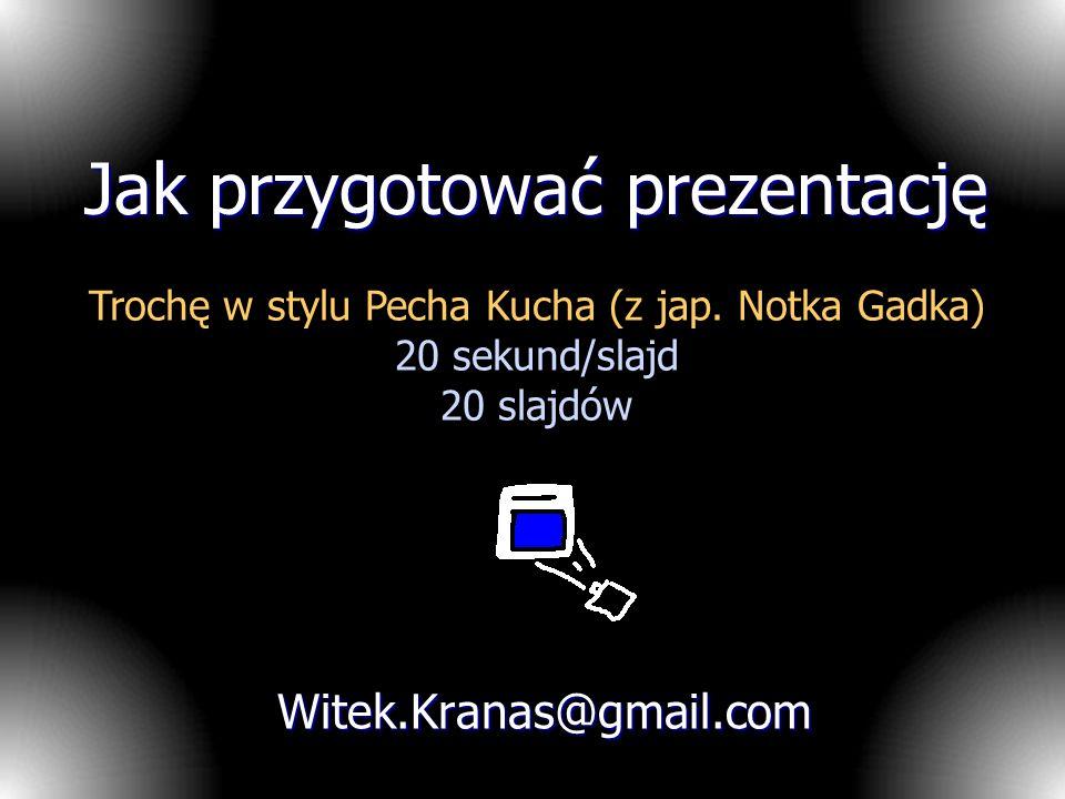 Jak przygotować prezentację Witek.Kranas@gmail.com Trochę w stylu Pecha Kucha (z jap. Notka Gadka) 20 sekund/slajd 20 slajdów