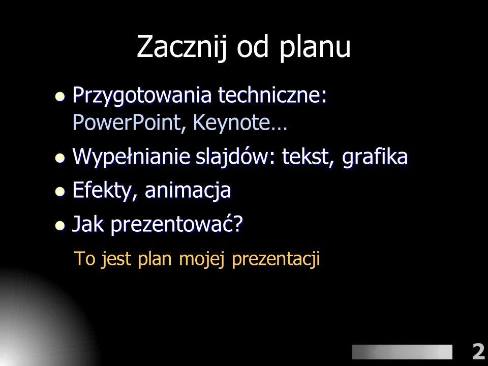 2 Zacznij od planu Przygotowania techniczne: Przygotowania techniczne: PowerPoint, Keynote… Wypełnianie slajdów: tekst, grafika Wypełnianie slajdów: t