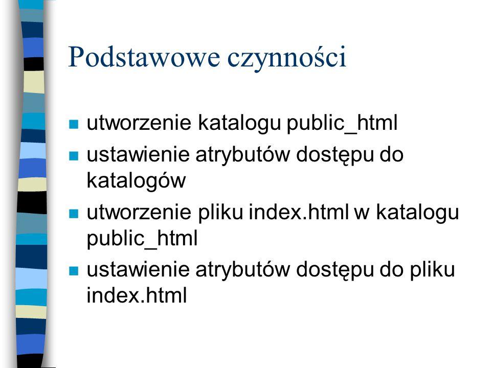 Podstawowe czynności n utworzenie katalogu public_html n ustawienie atrybutów dostępu do katalogów n utworzenie pliku index.html w katalogu public_html n ustawienie atrybutów dostępu do pliku index.html