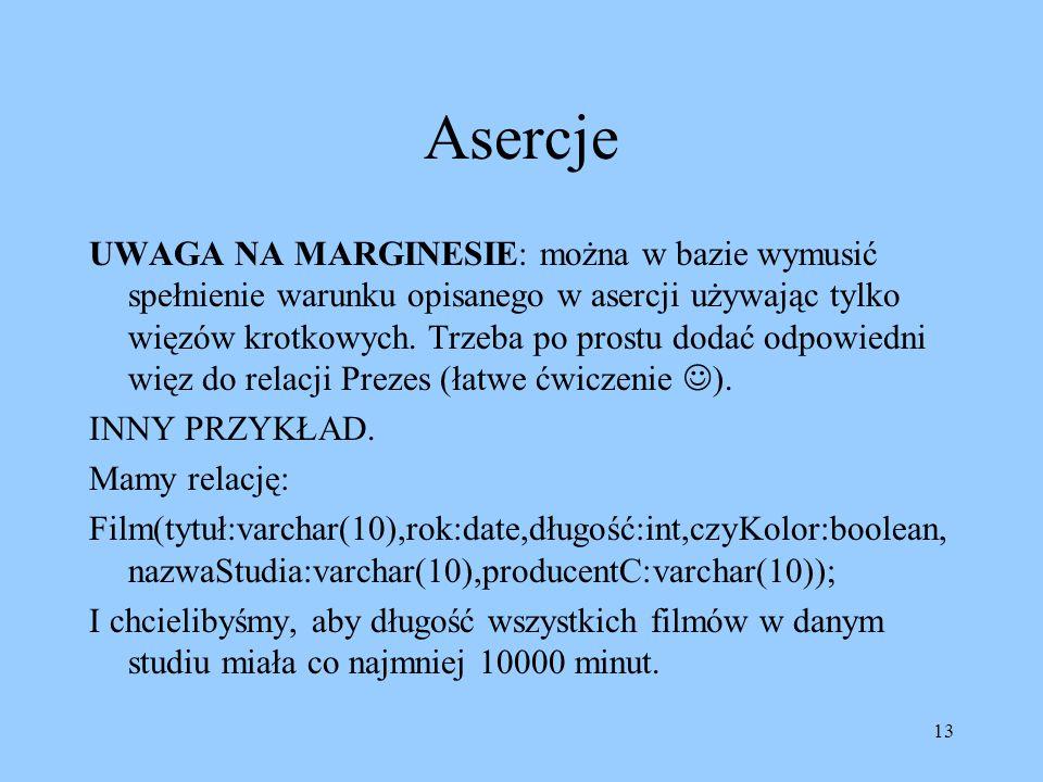 13 Asercje UWAGA NA MARGINESIE: można w bazie wymusić spełnienie warunku opisanego w asercji używając tylko więzów krotkowych. Trzeba po prostu dodać