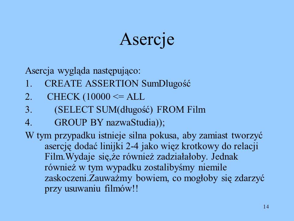 14 Asercje Asercja wygląda następująco: 1.CREATE ASSERTION SumDlugość 2. CHECK (10000 <= ALL 3. (SELECT SUM(długość) FROM Film 4. GROUP BY nazwaStudia
