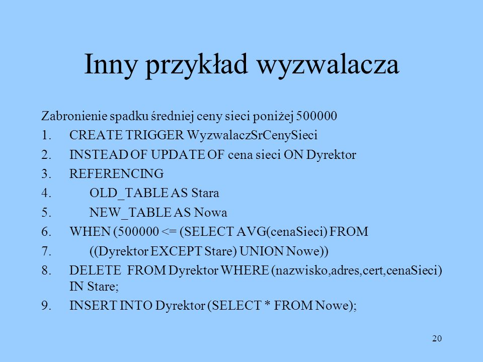 20 Inny przykład wyzwalacza Zabronienie spadku średniej ceny sieci poniżej 500000 1.CREATE TRIGGER WyzwalaczSrCenySieci 2.INSTEAD OF UPDATE OF cena sieci ON Dyrektor 3.REFERENCING 4.OLD_TABLE AS Stara 5.NEW_TABLE AS Nowa 6.WHEN (500000 <= (SELECT AVG(cenaSieci) FROM 7.((Dyrektor EXCEPT Stare) UNION Nowe)) 8.DELETE FROM Dyrektor WHERE (nazwisko,adres,cert,cenaSieci) IN Stare; 9.INSERT INTO Dyrektor (SELECT * FROM Nowe);