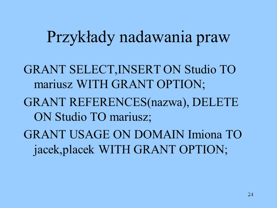 24 Przykłady nadawania praw GRANT SELECT,INSERT ON Studio TO mariusz WITH GRANT OPTION; GRANT REFERENCES(nazwa), DELETE ON Studio TO mariusz; GRANT USAGE ON DOMAIN Imiona TO jacek,placek WITH GRANT OPTION;