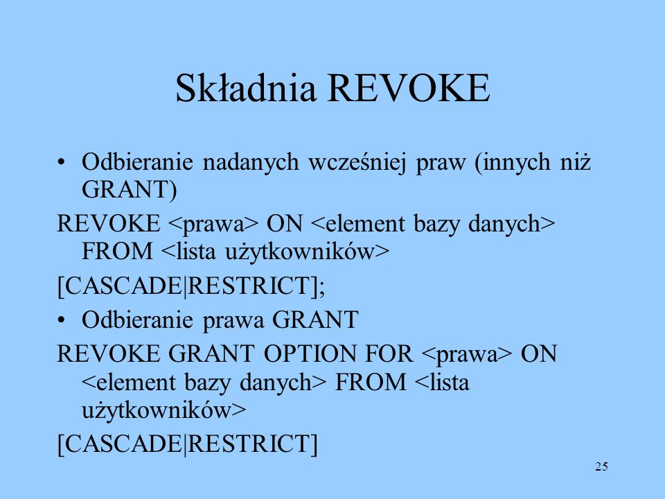 25 Składnia REVOKE Odbieranie nadanych wcześniej praw (innych niż GRANT) REVOKE ON FROM [CASCADE|RESTRICT]; Odbieranie prawa GRANT REVOKE GRANT OPTION FOR ON FROM [CASCADE|RESTRICT]