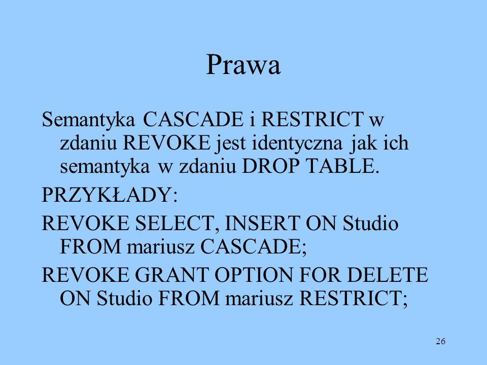 26 Prawa Semantyka CASCADE i RESTRICT w zdaniu REVOKE jest identyczna jak ich semantyka w zdaniu DROP TABLE.