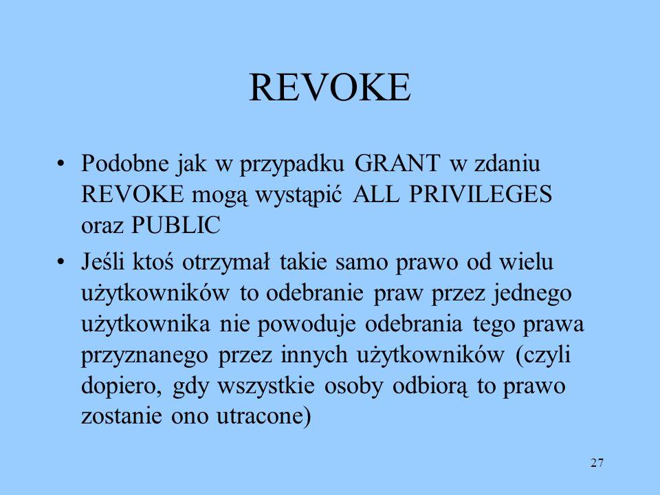 27 REVOKE Podobne jak w przypadku GRANT w zdaniu REVOKE mogą wystąpić ALL PRIVILEGES oraz PUBLIC Jeśli ktoś otrzymał takie samo prawo od wielu użytkowników to odebranie praw przez jednego użytkownika nie powoduje odebrania tego prawa przyznanego przez innych użytkowników (czyli dopiero, gdy wszystkie osoby odbiorą to prawo zostanie ono utracone)