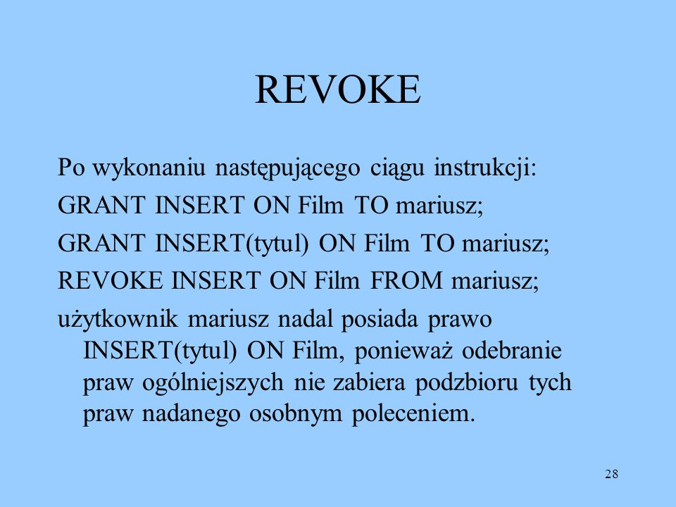 28 REVOKE Po wykonaniu następującego ciągu instrukcji: GRANT INSERT ON Film TO mariusz; GRANT INSERT(tytul) ON Film TO mariusz; REVOKE INSERT ON Film
