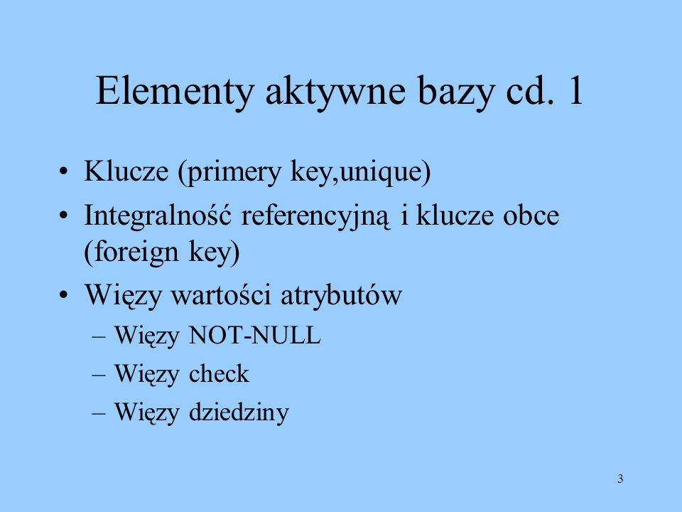 3 Elementy aktywne bazy cd. 1 Klucze (primery key,unique) Integralność referencyjną i klucze obce (foreign key) Więzy wartości atrybutów –Więzy NOT-NU