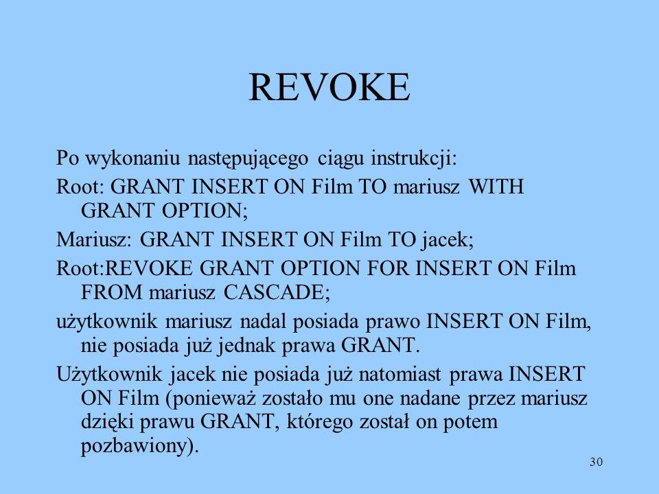 30 REVOKE Po wykonaniu następującego ciągu instrukcji: Root: GRANT INSERT ON Film TO mariusz WITH GRANT OPTION; Mariusz: GRANT INSERT ON Film TO jacek; Root:REVOKE GRANT OPTION FOR INSERT ON Film FROM mariusz CASCADE; użytkownik mariusz nadal posiada prawo INSERT ON Film, nie posiada już jednak prawa GRANT.