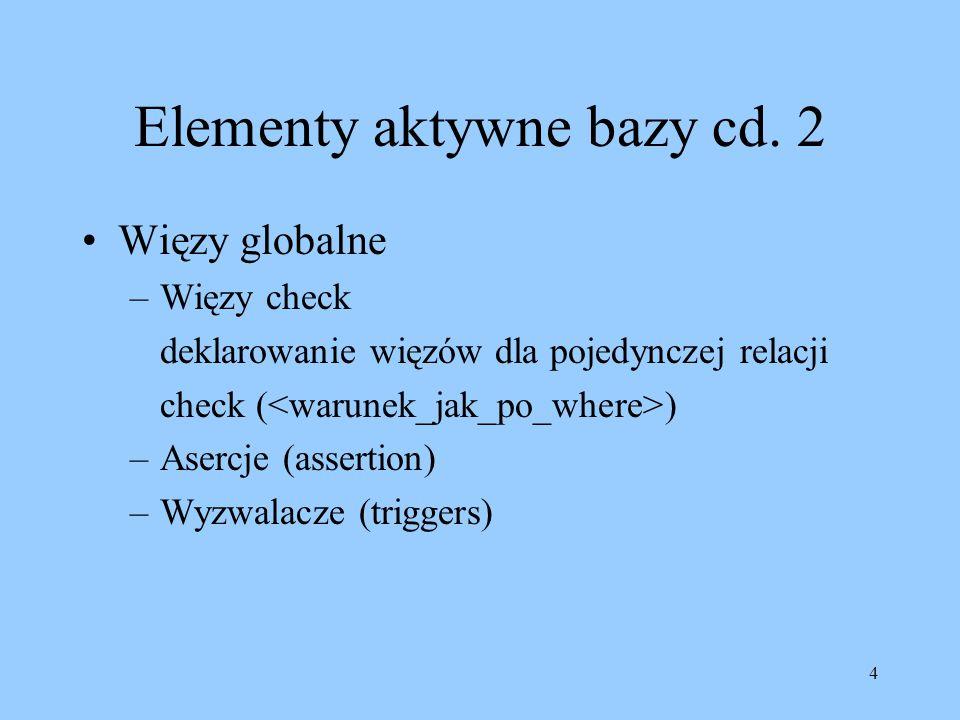 4 Elementy aktywne bazy cd. 2 Więzy globalne –Więzy check deklarowanie więzów dla pojedynczej relacji check ( ) –Asercje (assertion) –Wyzwalacze (trig