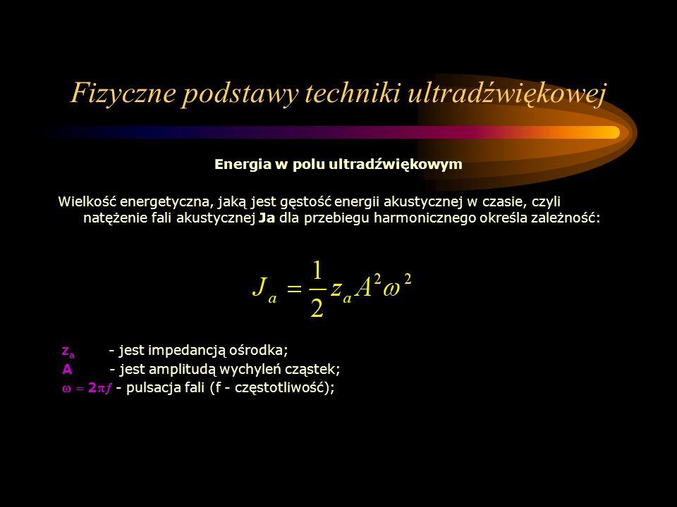 Fizyczne podstawy techniki ultradźwiękowej Energia w polu ultradźwiękowym Wielkość energetyczna, jaką jest gęstość energii akustycznej w czasie, czyli