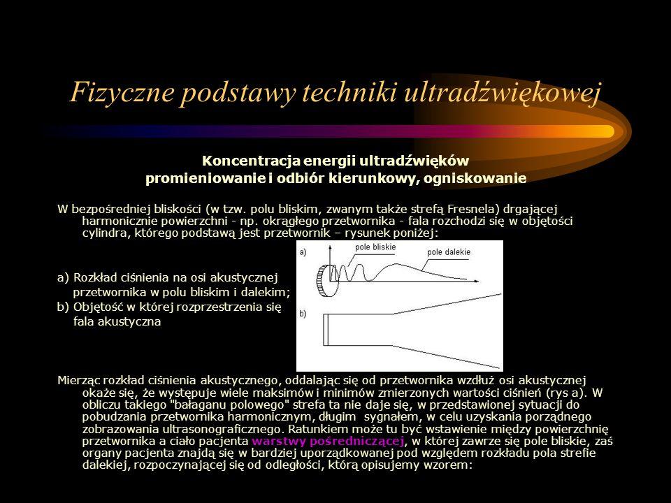 Fizyczne podstawy techniki ultradźwiękowej Koncentracja energii ultradźwięków promieniowanie i odbiór kierunkowy, ogniskowanie W bezpośredniej bliskoś