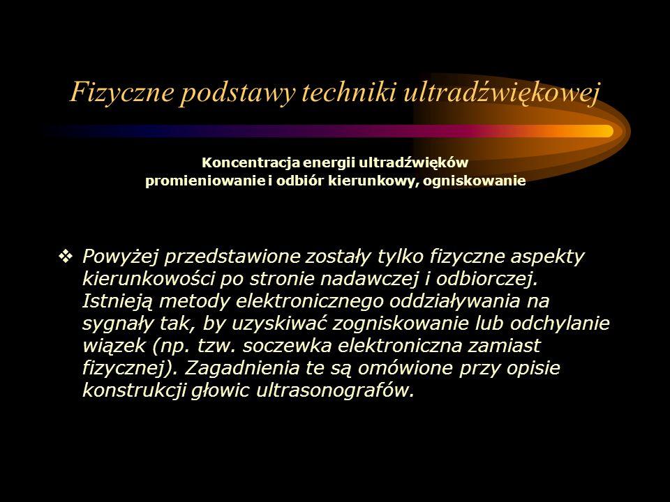 Fizyczne podstawy techniki ultradźwiękowej Koncentracja energii ultradźwięków promieniowanie i odbiór kierunkowy, ogniskowanie  Powyżej przedstawione