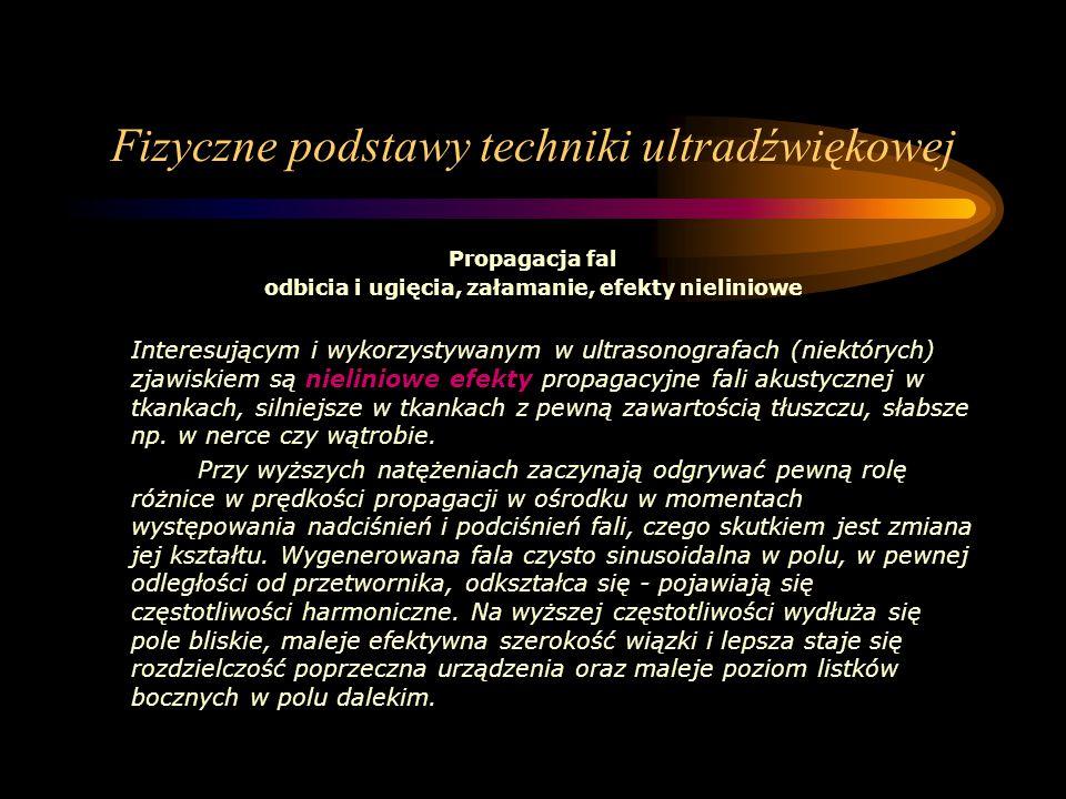Fizyczne podstawy techniki ultradźwiękowej Propagacja fal odbicia i ugięcia, załamanie, efekty nieliniowe Interesującym i wykorzystywanym w ultrasonog