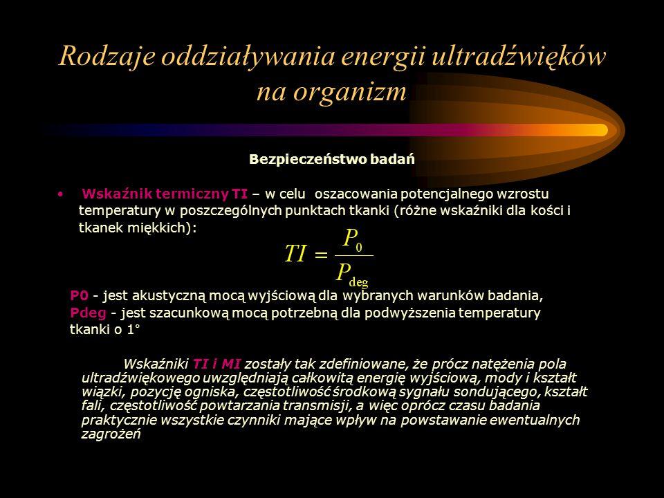 Rodzaje oddziaływania energii ultradźwięków na organizm Bezpieczeństwo badań Wskaźnik termiczny TI – w celu oszacowania potencjalnego wzrostu temperat