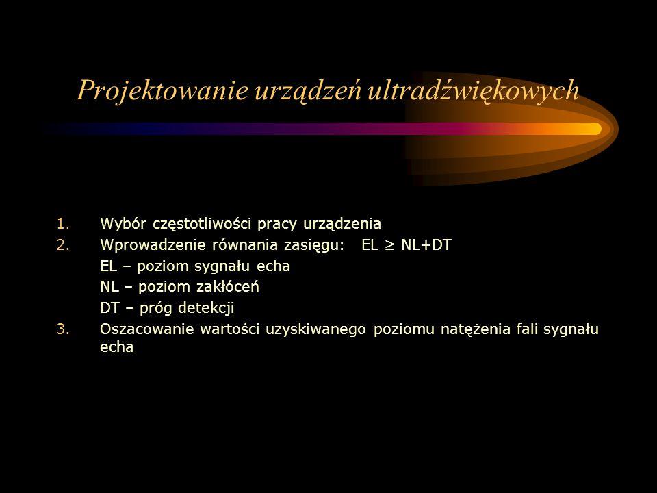 Projektowanie urządzeń ultradźwiękowych 1.Wybór częstotliwości pracy urządzenia 2.Wprowadzenie równania zasięgu: EL ≥ NL+DT EL – poziom sygnału echa N