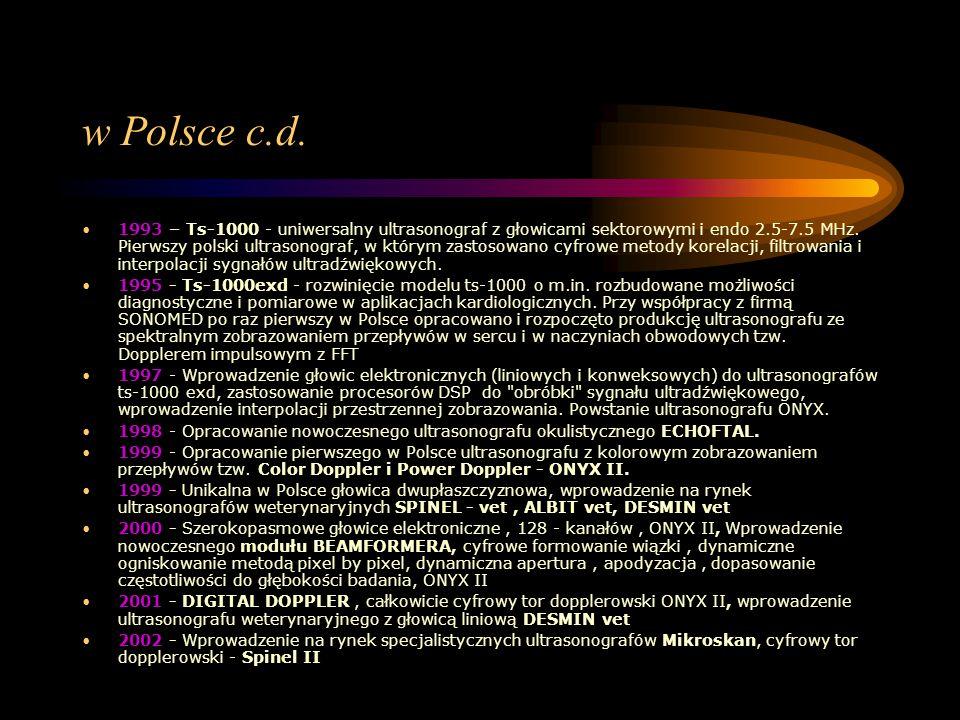 w Polsce c.d. 1993 – Ts-1000 - uniwersalny ultrasonograf z głowicami sektorowymi i endo 2.5-7.5 MHz. Pierwszy polski ultrasonograf, w którym zastosowa
