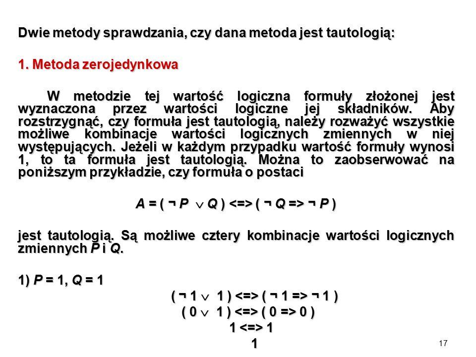 17 Dwie metody sprawdzania, czy dana metoda jest tautologią: 1. Metoda zerojedynkowa W metodzie tej wartość logiczna formuły złożonej jest wyznaczona