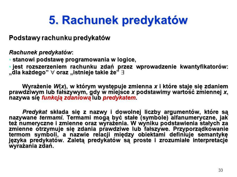 33 5. Rachunek predykatów Podstawy rachunku predykatów Rachunek predykatów: stanowi podstawę programowania w logice, stanowi podstawę programowania w