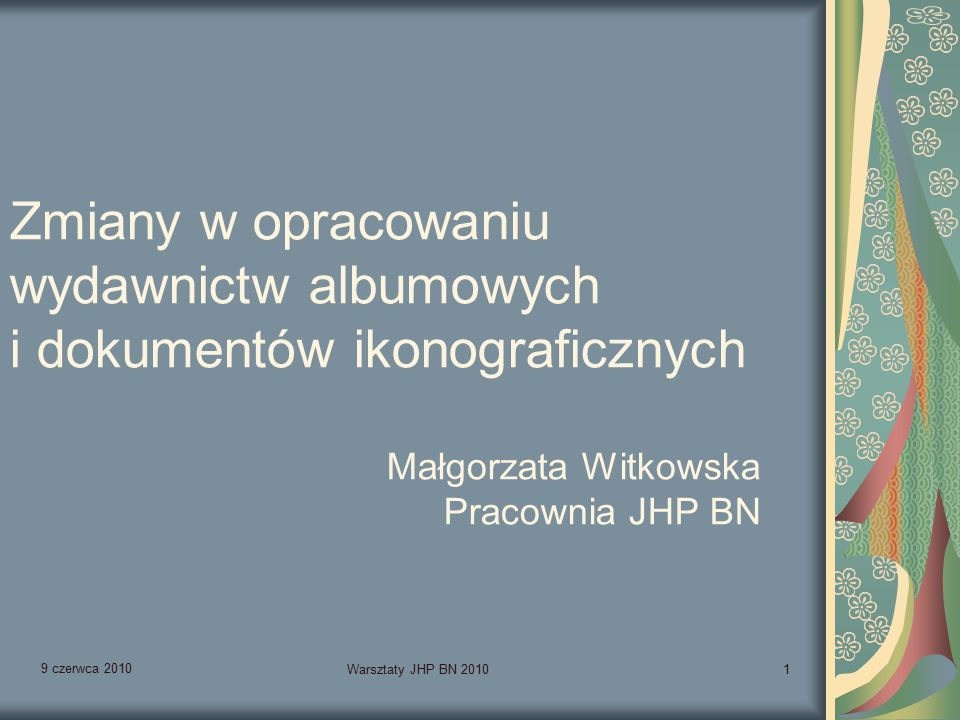 9 czerwca 2010 Warsztaty JHP BN 20101 Zmiany w opracowaniu wydawnictw albumowych i dokumentów ikonograficznych Małgorzata Witkowska Pracownia JHP BN