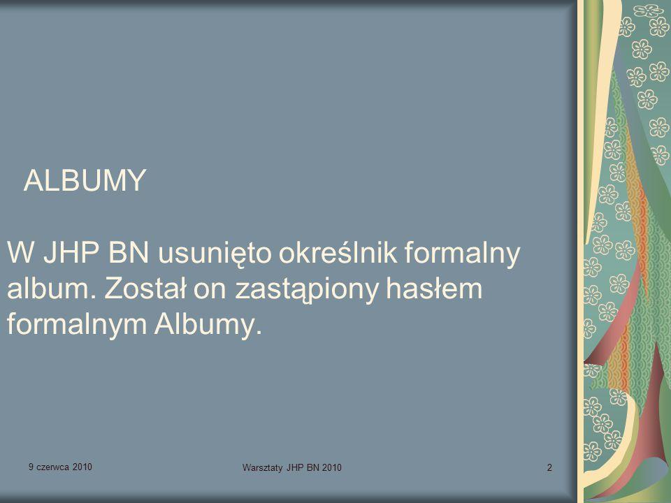 9 czerwca 2010 Warsztaty JHP BN 20102 ALBUMY W JHP BN usunięto określnik formalny album.