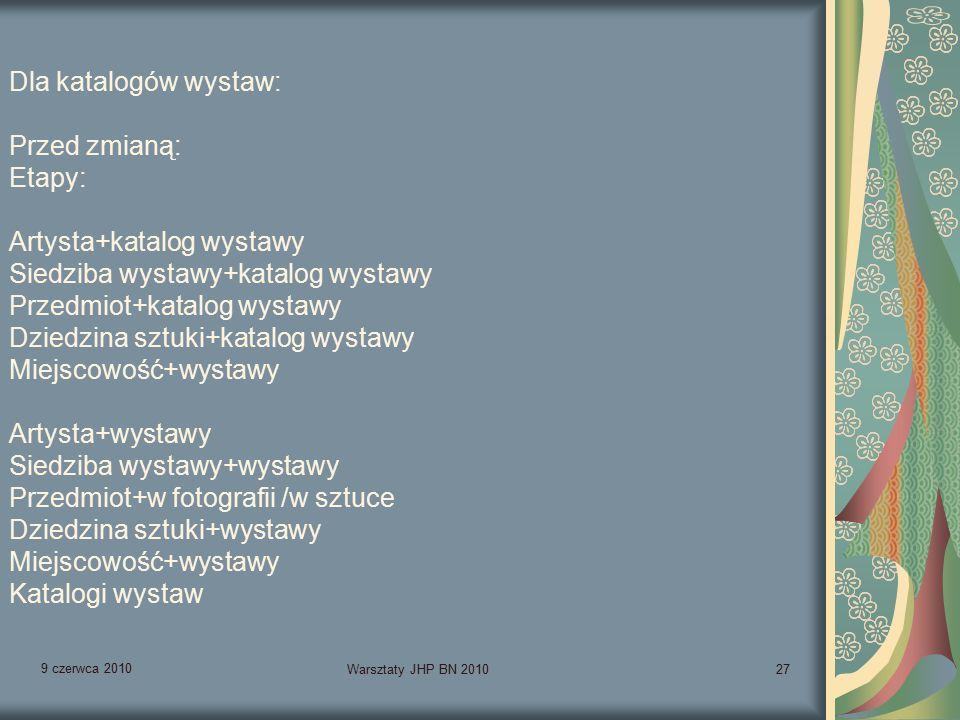 9 czerwca 2010 Warsztaty JHP BN 201027 Dla katalogów wystaw: Przed zmianą: Etapy: Artysta+katalog wystawy Siedziba wystawy+katalog wystawy Przedmiot+katalog wystawy Dziedzina sztuki+katalog wystawy Miejscowość+wystawy Artysta+wystawy Siedziba wystawy+wystawy Przedmiot+w fotografii /w sztuce Dziedzina sztuki+wystawy Miejscowość+wystawy Katalogi wystaw