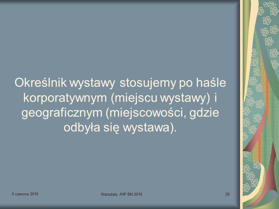 9 czerwca 2010 Warsztaty JHP BN 201029 Określnik wystawy stosujemy po haśle korporatywnym (miejscu wystawy) i geograficznym (miejscowości, gdzie odbyła się wystawa).