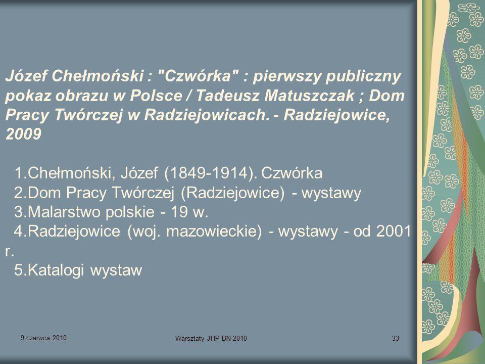 9 czerwca 2010 Warsztaty JHP BN 201033 Józef Chełmoński : Czwórka : pierwszy publiczny pokaz obrazu w Polsce / Tadeusz Matuszczak ; Dom Pracy Twórczej w Radziejowicach.