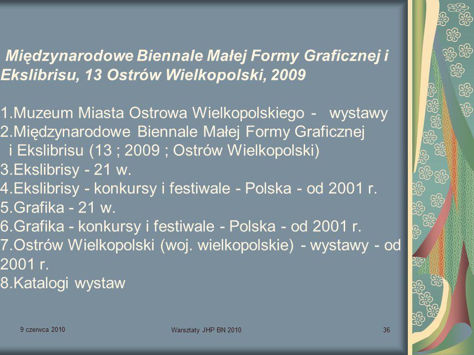 9 czerwca 2010 Warsztaty JHP BN 201036 Międzynarodowe Biennale Małej Formy Graficznej i Ekslibrisu, 13 Ostrów Wielkopolski, 2009 1.Muzeum Miasta Ostrowa Wielkopolskiego - wystawy 2.Międzynarodowe Biennale Małej Formy Graficznej i Ekslibrisu (13 ; 2009 ; Ostrów Wielkopolski) 3.Ekslibrisy - 21 w.